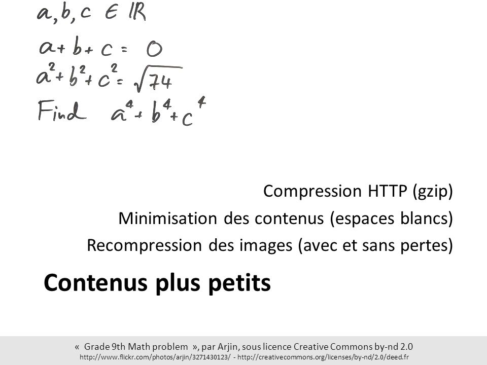 Contenus plus petits Compression HTTP (gzip) Minimisation des contenus (espaces blancs) Recompression des images (avec et sans pertes) « Grade 9th Math problem », par Arjin, sous licence Creative Commons by-nd 2.0 http://www.flickr.com/photos/arjin/3271430123/ - http://creativecommons.org/licenses/by-nd/2.0/deed.fr