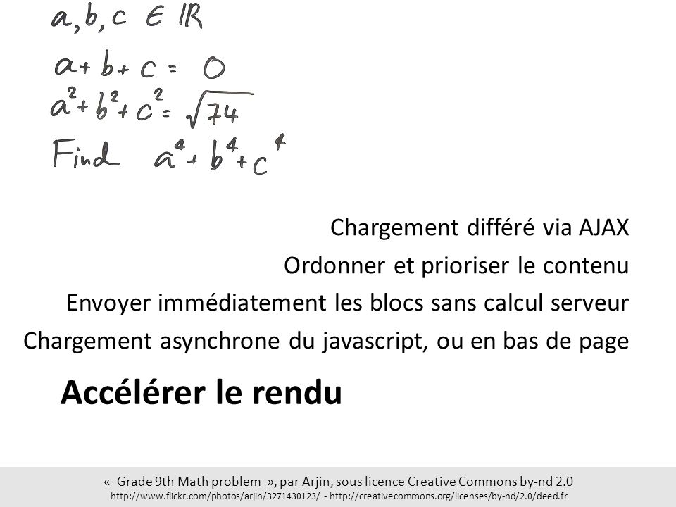 Accélérer le rendu Chargement différé via AJAX Ordonner et prioriser le contenu Envoyer immédiatement les blocs sans calcul serveur Chargement asynchrone du javascript, ou en bas de page « Grade 9th Math problem », par Arjin, sous licence Creative Commons by-nd 2.0 http://www.flickr.com/photos/arjin/3271430123/ - http://creativecommons.org/licenses/by-nd/2.0/deed.fr