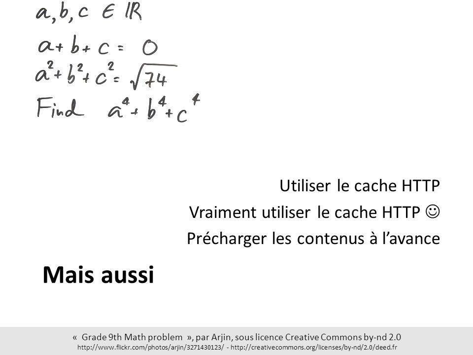 Mais aussi Utiliser le cache HTTP Vraiment utiliser le cache HTTP Précharger les contenus à lavance « Grade 9th Math problem », par Arjin, sous licence Creative Commons by-nd 2.0 http://www.flickr.com/photos/arjin/3271430123/ - http://creativecommons.org/licenses/by-nd/2.0/deed.fr