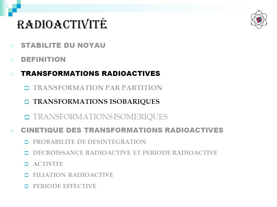 radioactivité STABILITE DU NOYAU DEFINITION TRANSFORMATIONS RADIOACTIVES TRANSFORMATION PAR PARTITION TRANSFORMATIONS ISOBARIQUES TRANSFORMATIONS ISOM