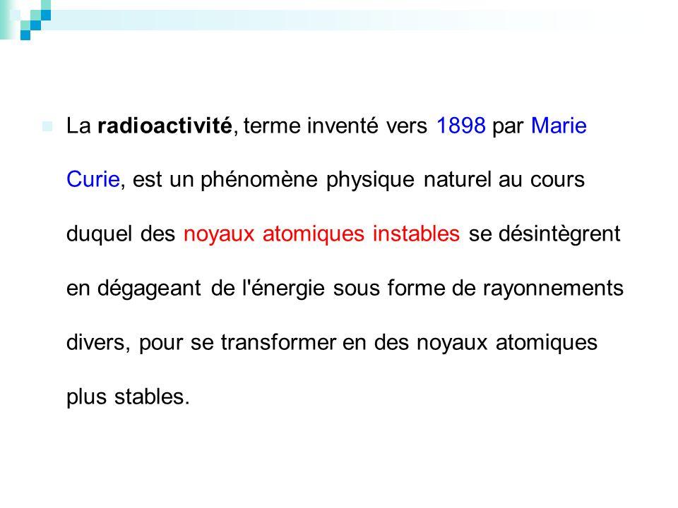 La radioactivité, terme inventé vers 1898 par Marie Curie, est un phénomène physique naturel au cours duquel des noyaux atomiques instables se désintè