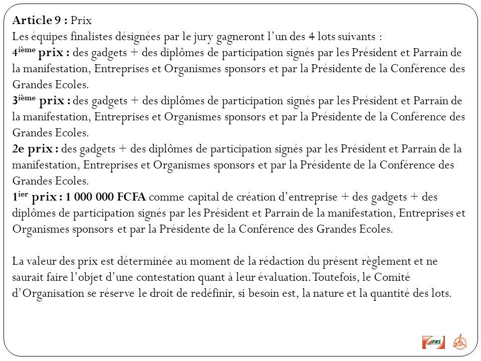 Article 9 : Prix Les équipes finalistes désignées par le jury gagneront lun des 4 lots suivants : 4 ième prix : des gadgets + des diplômes de participation signés par les Président et Parrain de la manifestation, Entreprises et Organismes sponsors et par la Présidente de la Conférence des Grandes Ecoles.