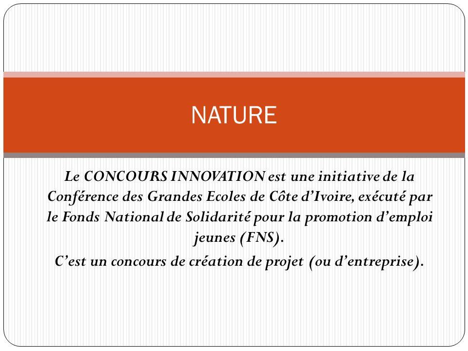 Le CONCOURS INNOVATION est une initiative de la Conférence des Grandes Ecoles de Côte dIvoire, exécuté par le Fonds National de Solidarité pour la promotion demploi jeunes (FNS).
