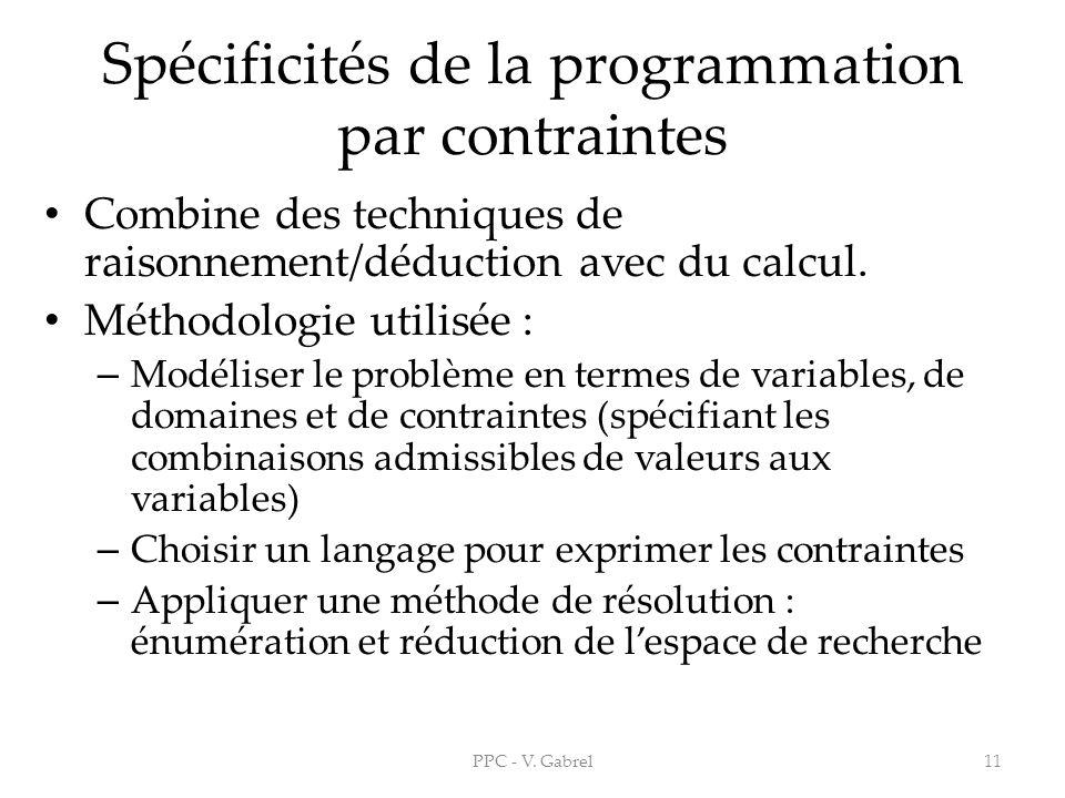 Spécificités de la programmation par contraintes Combine des techniques de raisonnement/déduction avec du calcul. Méthodologie utilisée : – Modéliser