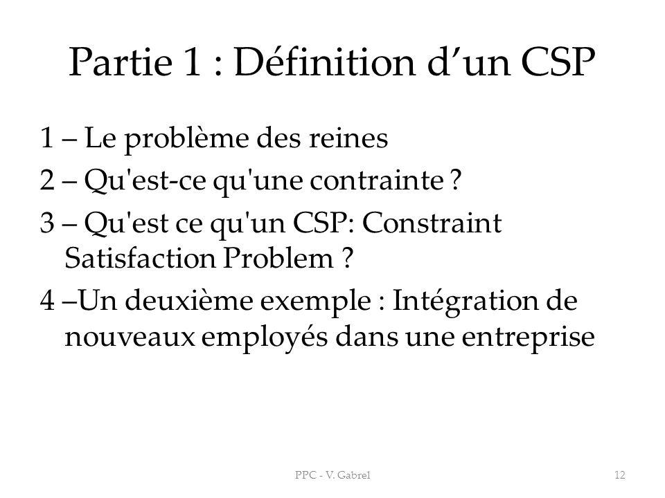 Partie 1 : Définition dun CSP 1 – Le problème des reines 2 – Qu'est-ce qu'une contrainte ? 3 – Qu'est ce qu'un CSP: Constraint Satisfaction Problem ?