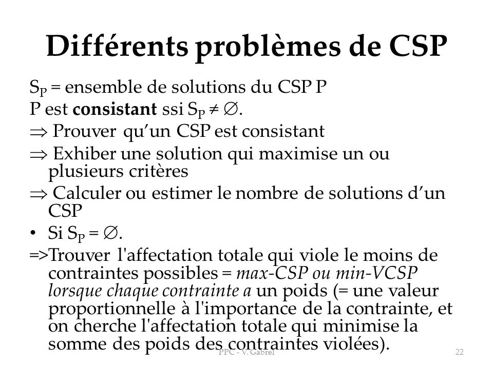 Différents problèmes de CSP S P = ensemble de solutions du CSP P P est consistant ssi S P. Prouver quun CSP est consistant Exhiber une solution qui ma