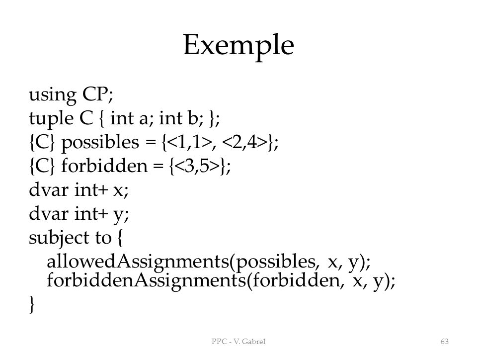 Exemple using CP; tuple C { int a; int b; }; {C} possibles = {, }; {C} forbidden = { }; dvar int+ x; dvar int+ y; subject to { allowedAssignments(possibles, x, y); forbiddenAssignments(forbidden, x, y); } PPC - V.