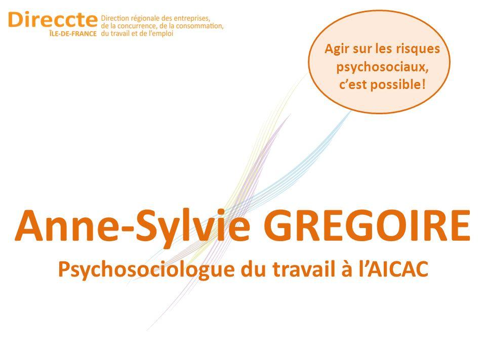 Agir sur les risques psychosociaux, cest possible! Anne-Sylvie GREGOIRE Psychosociologue du travail à lAICAC