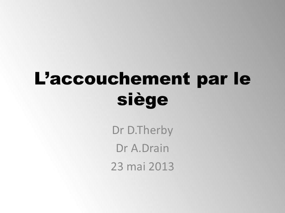 Laccouchement par le siège Dr D.Therby Dr A.Drain 23 mai 2013