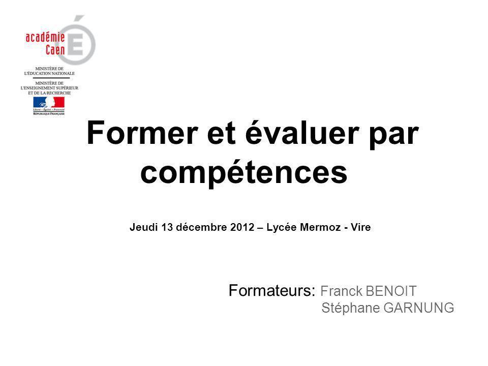 Former et évaluer par compétences Formateurs: Franck BENOIT Stéphane GARNUNG Jeudi 13 décembre 2012 – Lycée Mermoz - Vire