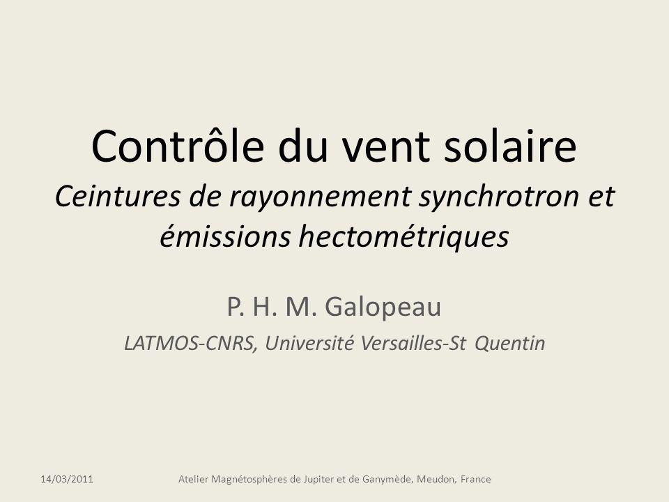 Contrôle du vent solaire Ceintures de rayonnement synchrotron et émissions hectométriques P. H. M. Galopeau LATMOS-CNRS, Université Versailles-St Quen