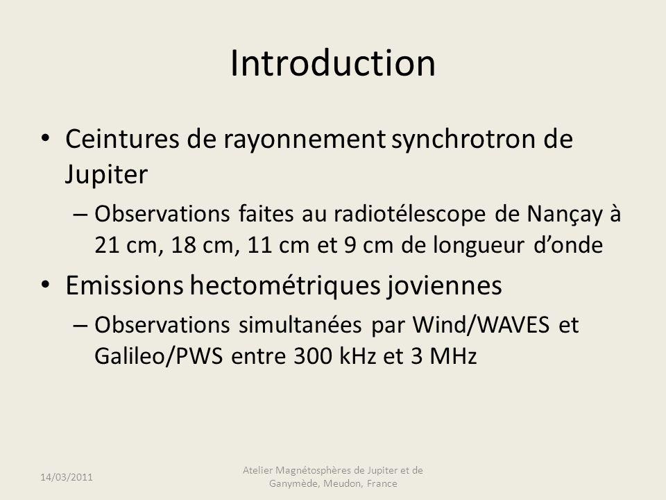 Introduction Ceintures de rayonnement synchrotron de Jupiter – Observations faites au radiotélescope de Nançay à 21 cm, 18 cm, 11 cm et 9 cm de longueur donde Emissions hectométriques joviennes – Observations simultanées par Wind/WAVES et Galileo/PWS entre 300 kHz et 3 MHz 14/03/2011 Atelier Magnétosphères de Jupiter et de Ganymède, Meudon, France