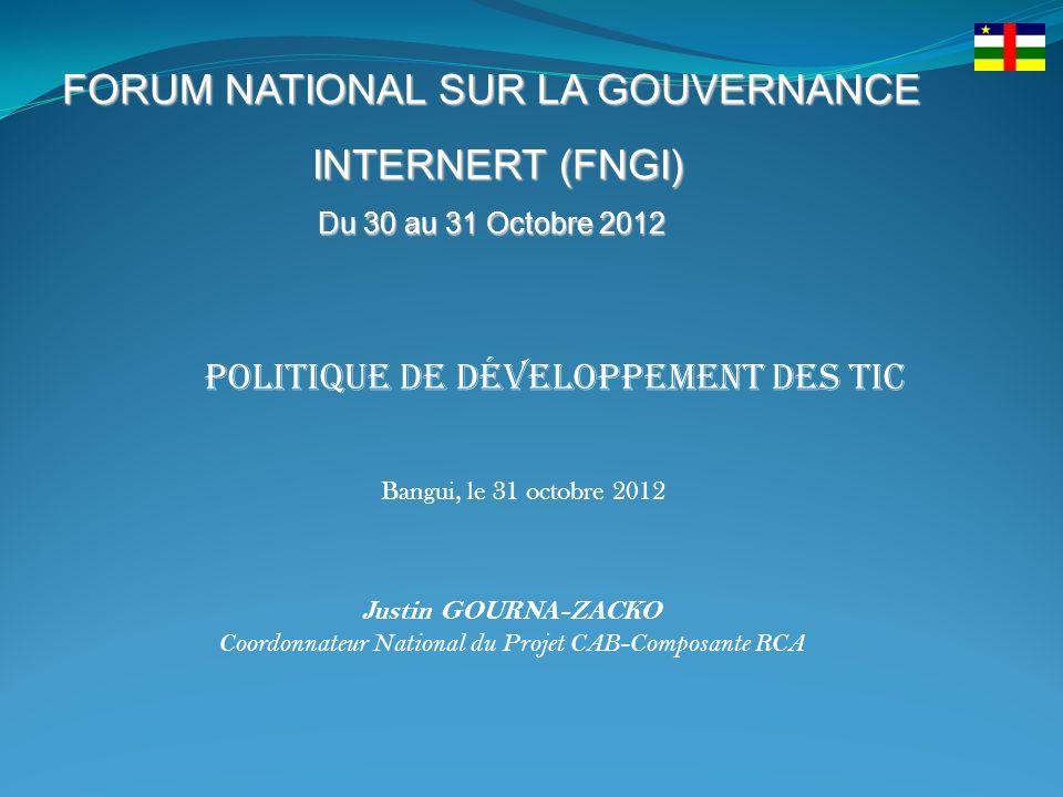 FORUM NATIONAL SUR LA GOUVERNANCE INTERNERT (FNGI) INTERNERT (FNGI) Du 30 au 31 Octobre 2012 Politique de développement des TIC Justin GOURNA-ZACKO Coordonnateur National du Projet CAB-Composante RCA Bangui, le 31 octobre 2012