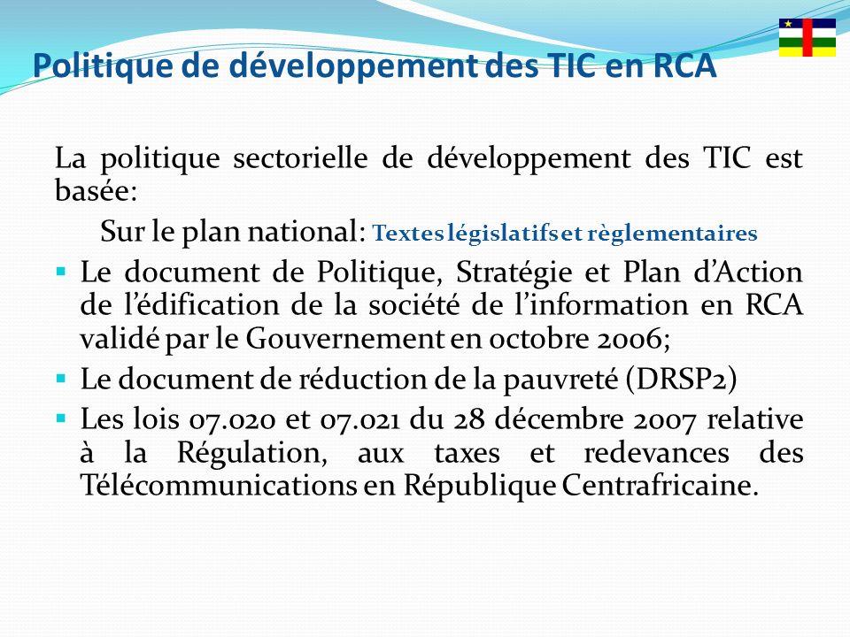 La politique sectorielle de développement des TIC est basée: Sur le plan national: Textes législatifs et règlementaires Le document de Politique, Stratégie et Plan dAction de lédification de la société de linformation en RCA validé par le Gouvernement en octobre 2006; Le document de réduction de la pauvreté (DRSP2) Les lois 07.020 et 07.021 du 28 décembre 2007 relative à la Régulation, aux taxes et redevances des Télécommunications en République Centrafricaine.