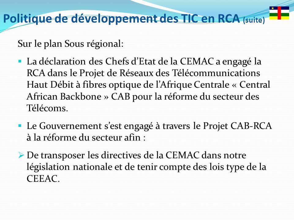 Politique de développement des TIC en RCA (suite) Sur le plan Sous régional: La déclaration des Chefs dEtat de la CEMAC a engagé la RCA dans le Projet de Réseaux des Télécommunications Haut Débit à fibres optique de lAfrique Centrale « Central African Backbone » CAB pour la réforme du secteur des Télécoms.