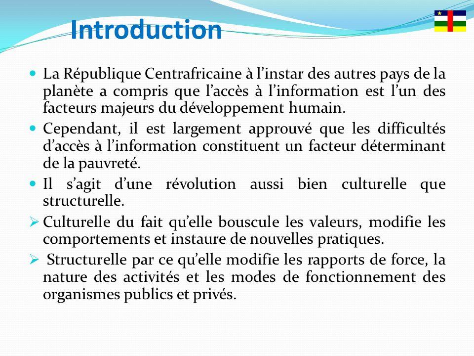 Introduction La République Centrafricaine à linstar des autres pays de la planète a compris que laccès à linformation est lun des facteurs majeurs du développement humain.