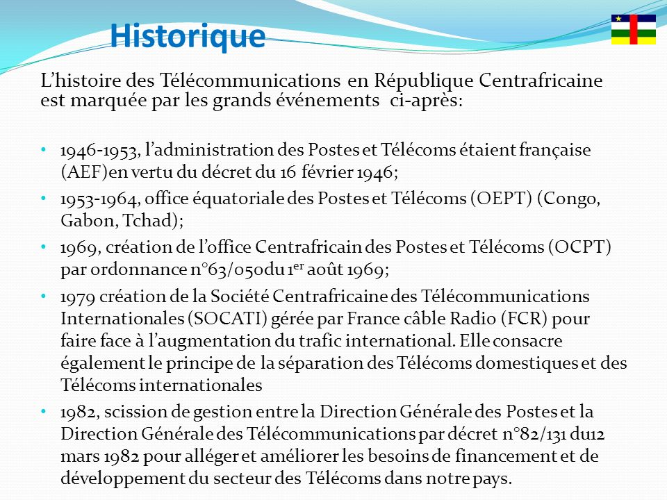 Historique Lhistoire des Télécommunications en République Centrafricaine est marquée par les grands événements ci-après : 1946-1953, ladministration des Postes et Télécoms étaient française (AEF)en vertu du décret du 16 février 1946; 1953-1964, office équatoriale des Postes et Télécoms (OEPT) (Congo, Gabon, Tchad); 1969, création de loffice Centrafricain des Postes et Télécoms (OCPT) par ordonnance n°63/050du 1 er août 1969; 1979 création de la Société Centrafricaine des Télécommunications Internationales (SOCATI) gérée par France câble Radio (FCR) pour faire face à laugmentation du trafic international.