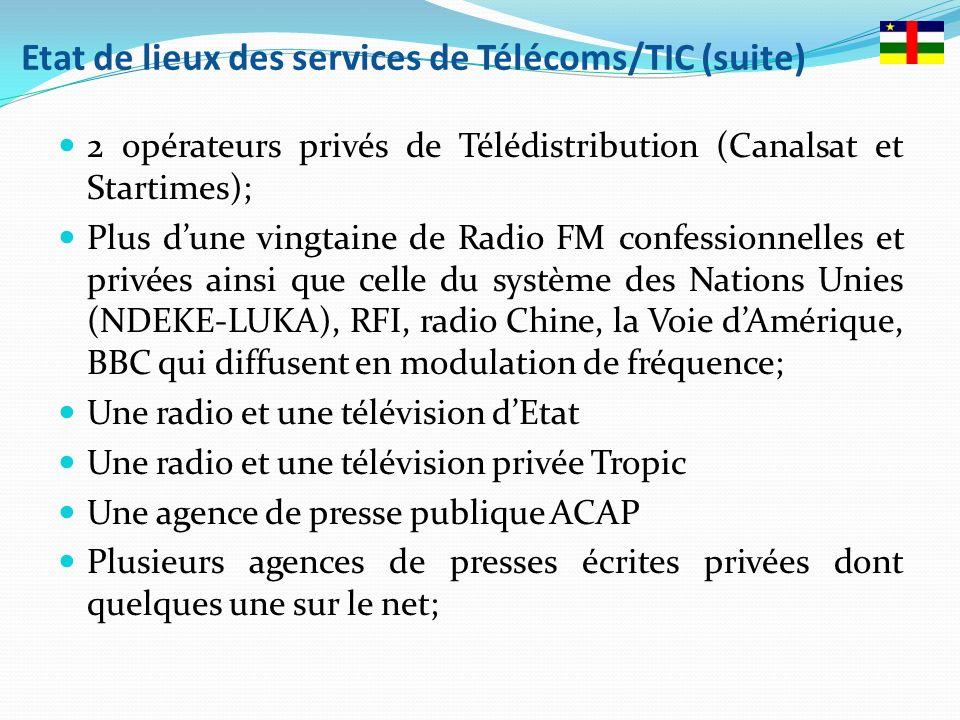 Etat de lieux des services de Télécoms/TIC (suite) 2 opérateurs privés de Télédistribution (Canalsat et Startimes); Plus dune vingtaine de Radio FM confessionnelles et privées ainsi que celle du système des Nations Unies (NDEKE-LUKA), RFI, radio Chine, la Voie dAmérique, BBC qui diffusent en modulation de fréquence; Une radio et une télévision dEtat Une radio et une télévision privée Tropic Une agence de presse publique ACAP Plusieurs agences de presses écrites privées dont quelques une sur le net;