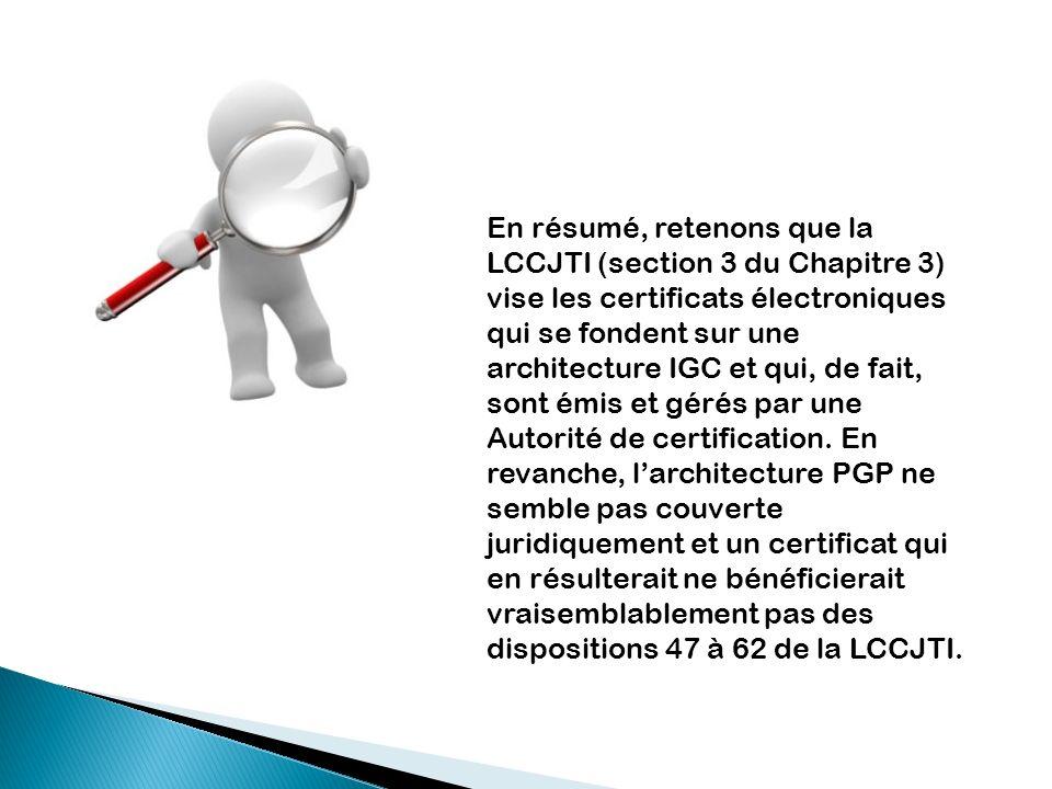 En résumé, retenons que la LCCJTI (section 3 du Chapitre 3) vise les certificats électroniques qui se fondent sur une architecture IGC et qui, de fait
