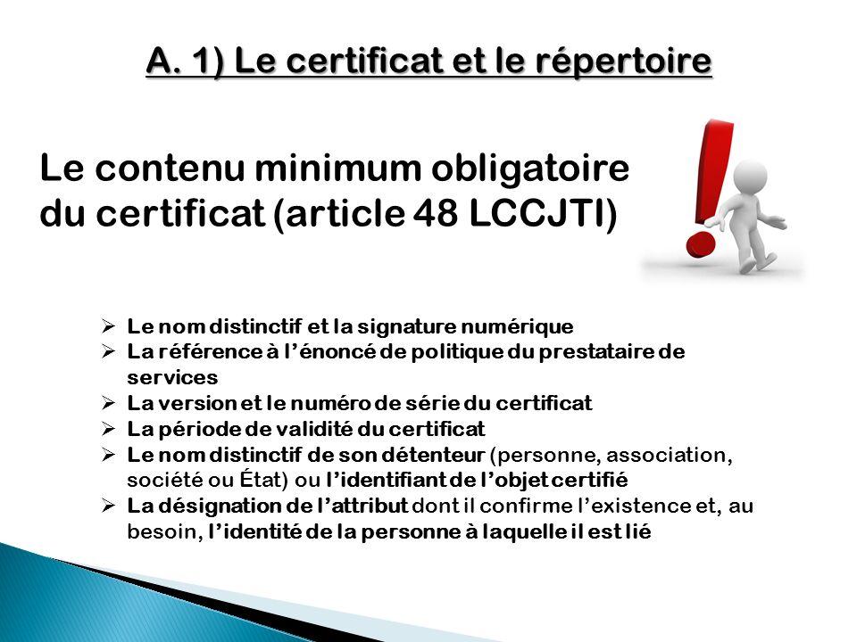 A. 1) Le certificat et le répertoire Le contenu minimum obligatoire du certificat (article 48 LCCJTI) Le nom distinctif et la signature numérique La r