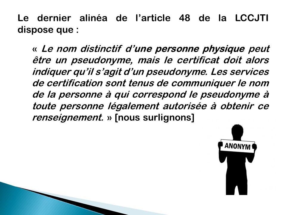Le dernier alinéa de larticle 48 de la LCCJTI dispose que : « Le nom distinctif dune personne physique peut être un pseudonyme, mais le certificat doi