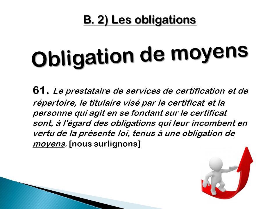 Obligation de moyens 61. Le prestataire de services de certification et de répertoire, le titulaire visé par le certificat et la personne qui agit en