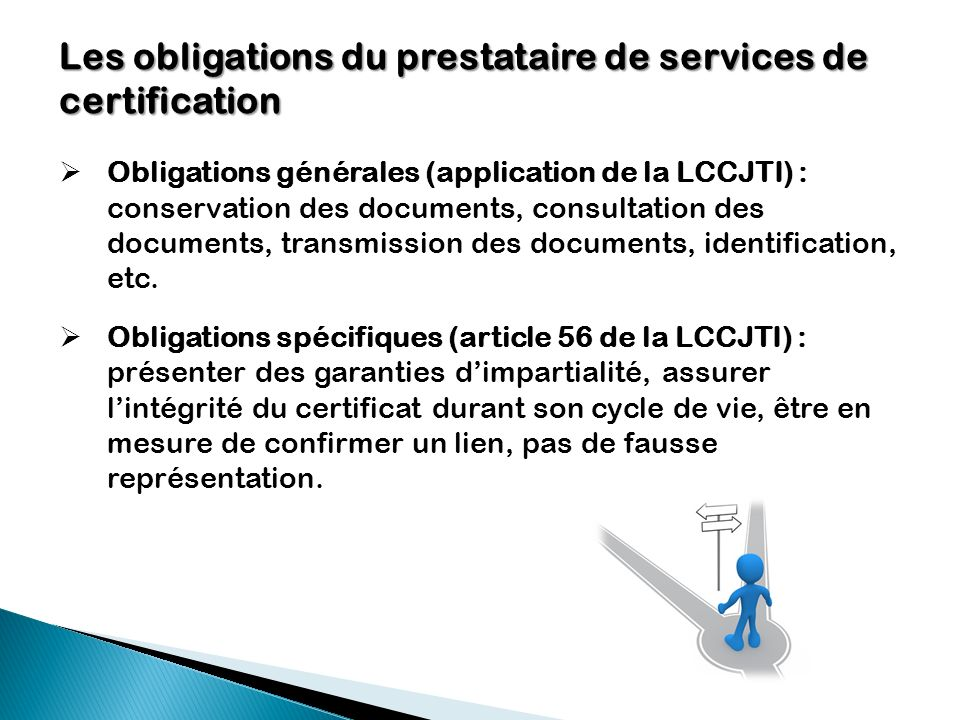 Les obligations du prestataire de services de certification Obligations générales (application de la LCCJTI) : conservation des documents, consultatio