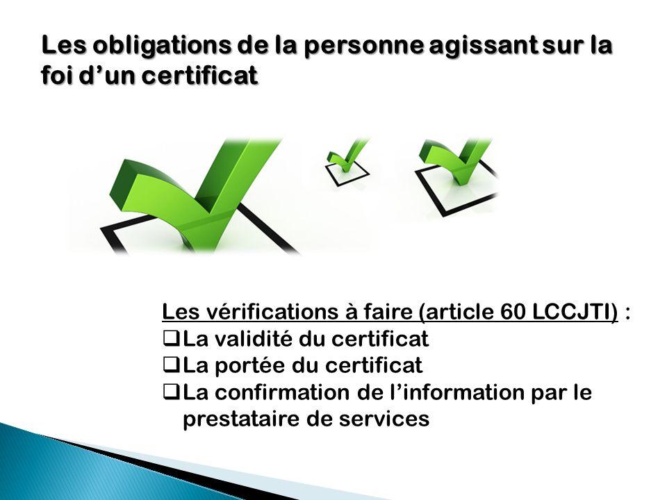Les obligations de la personne agissant sur la foi dun certificat Les vérifications à faire (article 60 LCCJTI) : La validité du certificat La portée