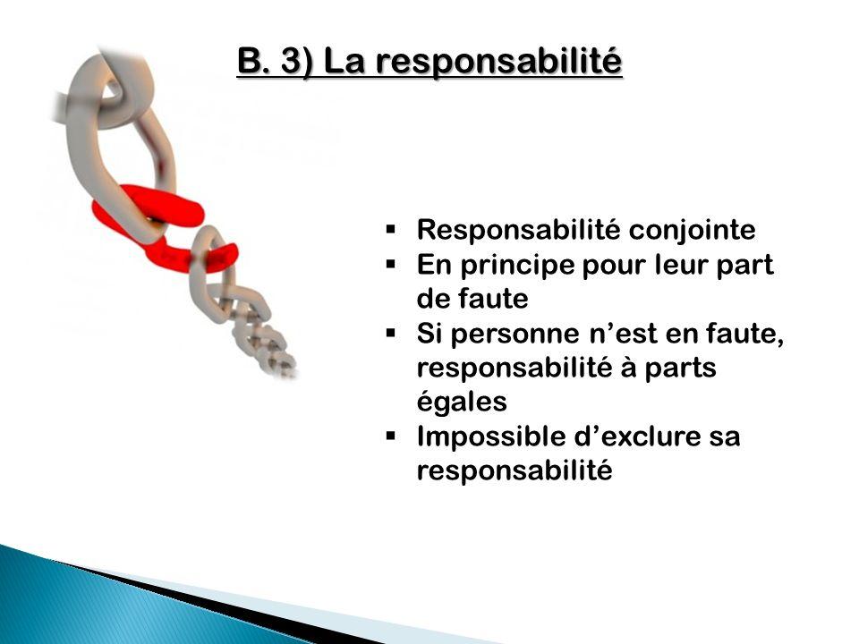 B. 3) La responsabilité Responsabilité conjointe En principe pour leur part de faute Si personne nest en faute, responsabilité à parts égales Impossib