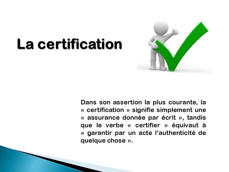 La certification Dans son assertion la plus courante, la « certification » signifie simplement une « assurance donnée par écrit », tandis que le verbe
