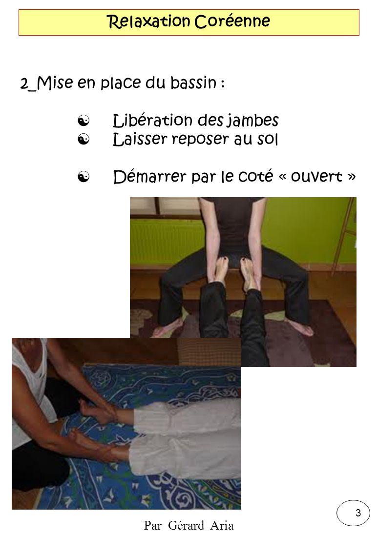 Par Gérard Aria 3 Relaxation Coréenne 2_Mise en place du bassin : Libération des jambes Laisser reposer au sol Démarrer par le coté « ouvert »