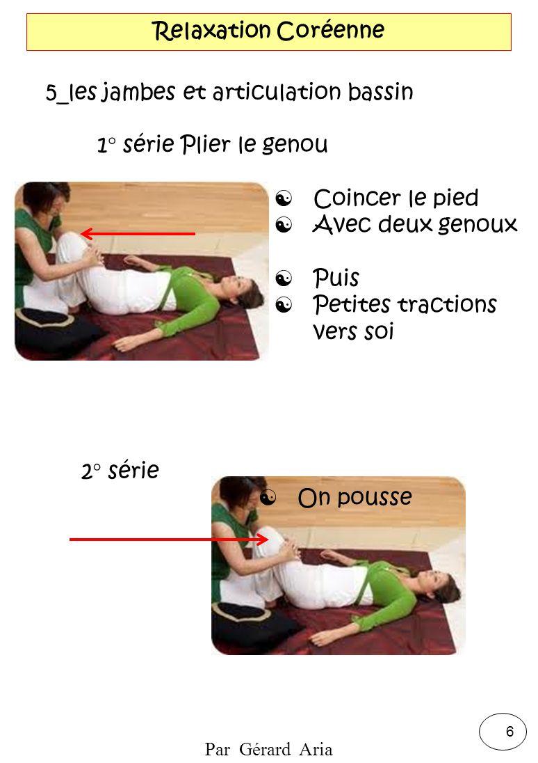 Par Gérard Aria 7 Relaxation Coréenne 6_les jambes et articulation bassin Prise en main : Pied-Genoux Flexion-Rotation : Externe Flexion-Rotation : Interne