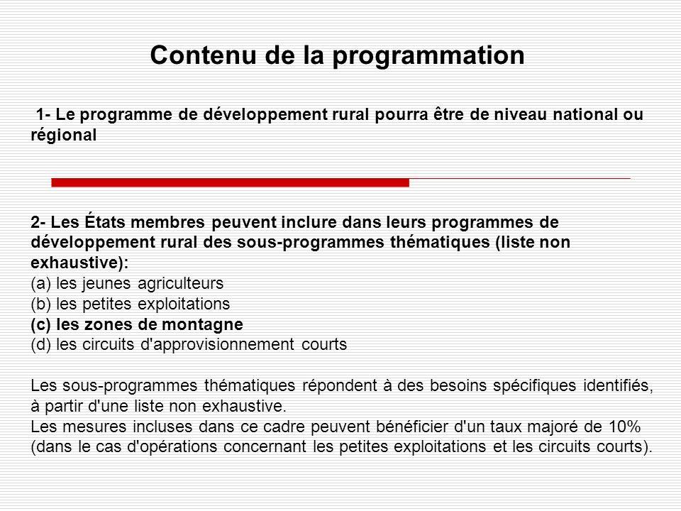 Contenu de la programmation 1- Le programme de développement rural pourra être de niveau national ou régional 2- Les États membres peuvent inclure dans leurs programmes de développement rural des sous-programmes thématiques (liste non exhaustive): (a) les jeunes agriculteurs (b) les petites exploitations (c) les zones de montagne (d) les circuits d approvisionnement courts Les sous-programmes thématiques répondent à des besoins spécifiques identifiés, à partir d une liste non exhaustive.