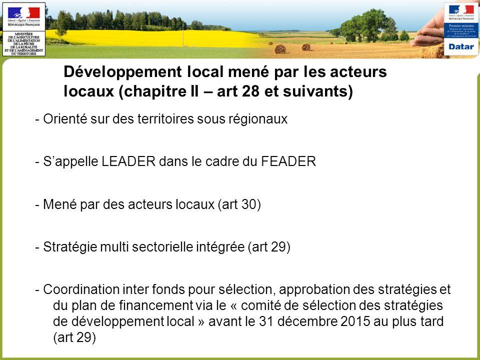 Développement local mené par les acteurs locaux (chapitre II – art 28 et suivants) - Orienté sur des territoires sous régionaux - Sappelle LEADER dans le cadre du FEADER - Mené par des acteurs locaux (art 30) - Stratégie multi sectorielle intégrée (art 29) - Coordination inter fonds pour sélection, approbation des stratégies et du plan de financement via le « comité de sélection des stratégies de développement local » avant le 31 décembre 2015 au plus tard (art 29)