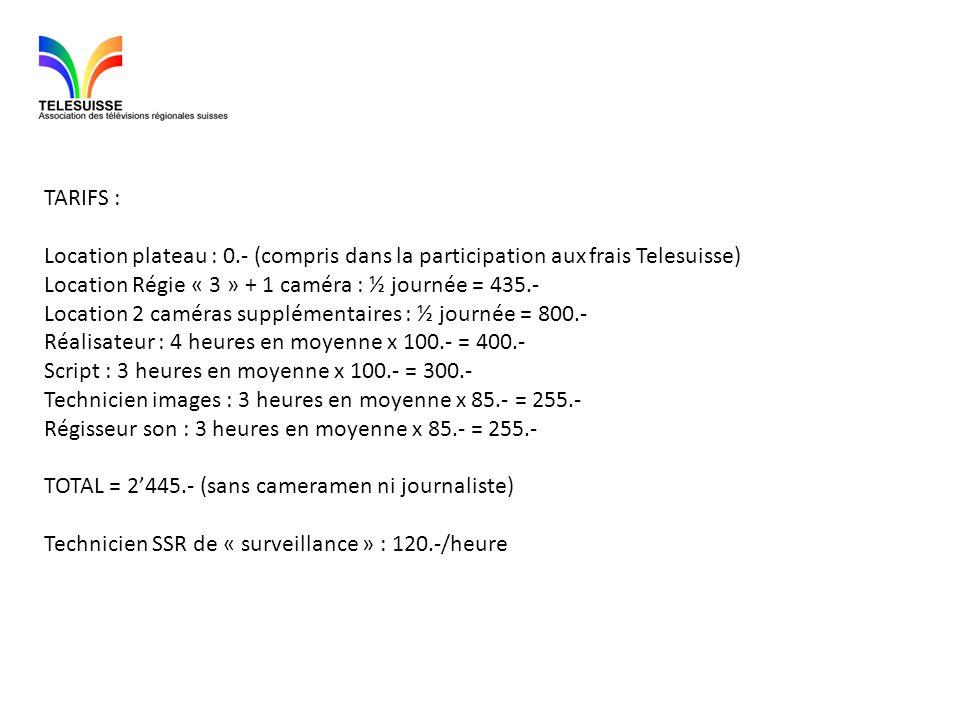 TARIFS : Location plateau : 0.- (compris dans la participation aux frais Telesuisse) Location Régie « 3 » + 1 caméra : ½ journée = 435.- Location 2 ca