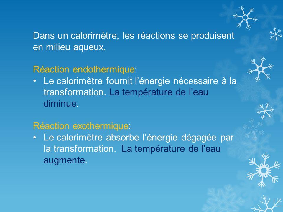 Dans un calorimètre, les réactions se produisent en milieu aqueux. Réaction endothermique: Le calorimètre fournit lénergie nécessaire à la transformat