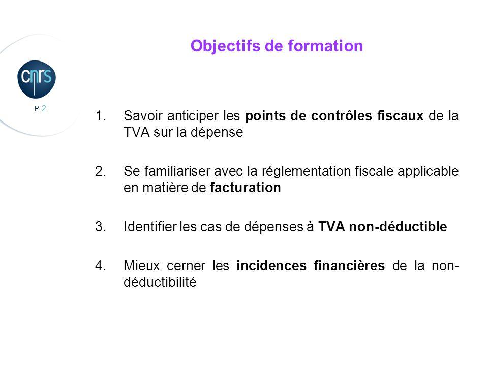 P. 2 Objectifs de formation 1.Savoir anticiper les points de contrôles fiscaux de la TVA sur la dépense 2.Se familiariser avec la réglementation fisca