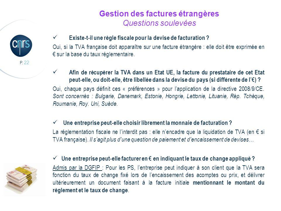 P. 22 Gestion des factures étrangères Questions soulevées Existe-t-il une règle fiscale pour la devise de facturation ? Oui, si la TVA française doit