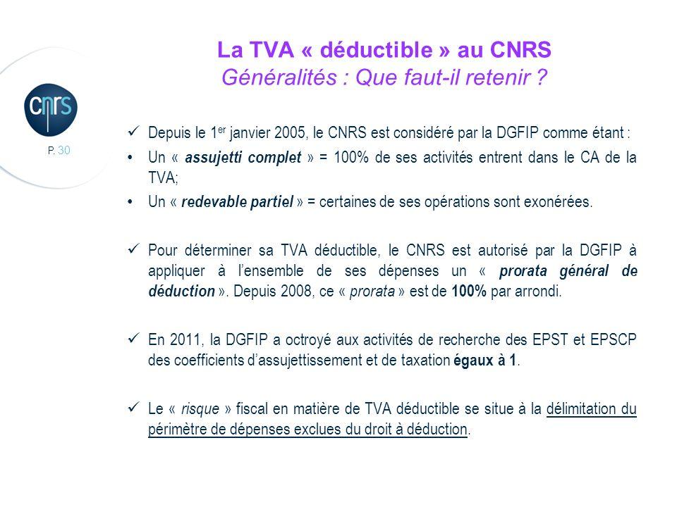 P. 30 La TVA « déductible » au CNRS Généralités : Que faut-il retenir ? Depuis le 1 er janvier 2005, le CNRS est considéré par la DGFIP comme étant :