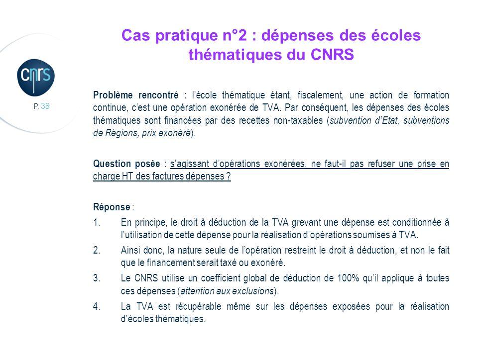 P. 38 Cas pratique n°2 : dépenses des écoles thématiques du CNRS Problème rencontré : lécole thématique étant, fiscalement, une action de formation co