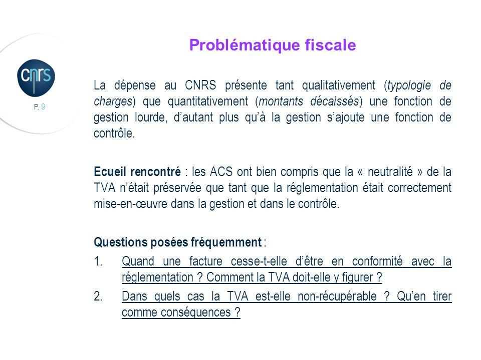 P. 9 Problématique fiscale La dépense au CNRS présente tant qualitativement ( typologie de charges ) que quantitativement ( montants décaissés ) une f