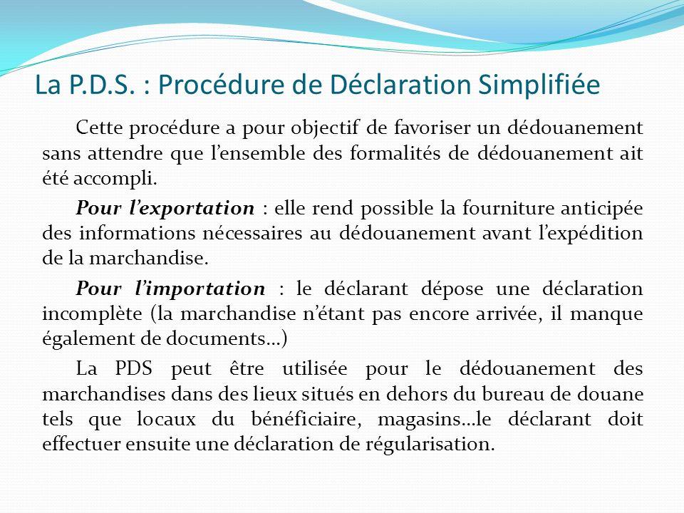 La P.D.S. : Procédure de Déclaration Simplifiée Cette procédure a pour objectif de favoriser un dédouanement sans attendre que lensemble des formalité