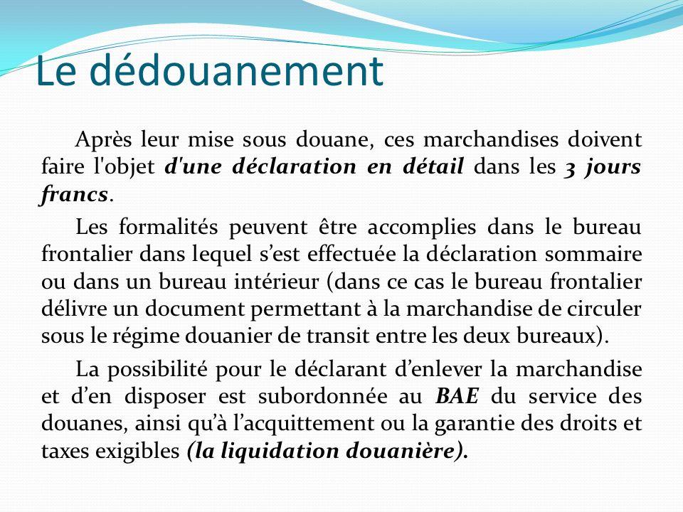Le dédouanement Après leur mise sous douane, ces marchandises doivent faire l'objet d'une déclaration en détail dans les 3 jours francs. Les formalité