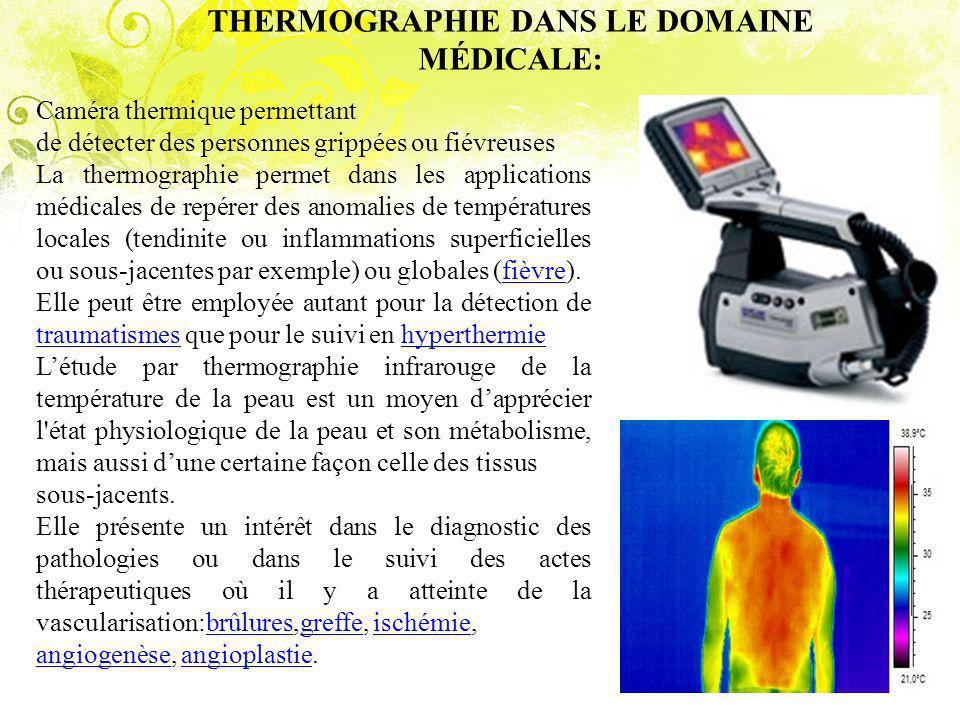 THERMOGRAPHIE DANS LE DOMAINE MÉDICALE: Caméra thermique permettant de détecter des personnes grippées ou fiévreuses La thermographie permet dans les applications médicales de repérer des anomalies de températures locales (tendinite ou inflammations superficielles ou sous-jacentes par exemple) ou globales (fièvre).fièvre Elle peut être employée autant pour la détection de traumatismes que pour le suivi en hyperthermie traumatismeshyperthermie Létude par thermographie infrarouge de la température de la peau est un moyen dapprécier l état physiologique de la peau et son métabolisme, mais aussi dune certaine façon celle des tissus sous-jacents.