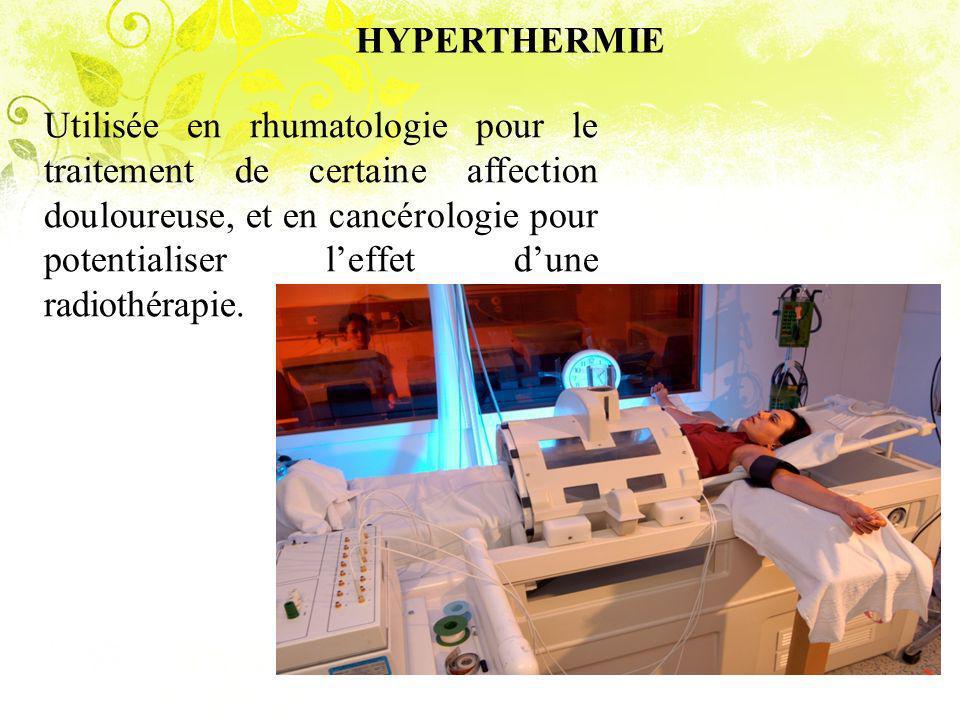 HYPERTHERMIE Utilisée en rhumatologie pour le traitement de certaine affection douloureuse, et en cancérologie pour potentialiser leffet dune radiothérapie.
