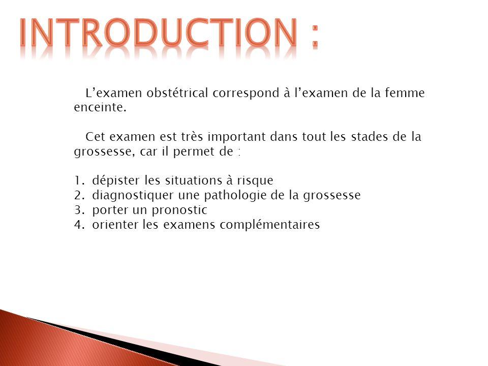 Lexamen obstétrical correspond à lexamen de la femme enceinte. Cet examen est très important dans tout les stades de la grossesse, car il permet de :