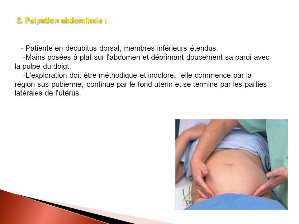- Patiente en décubitus dorsal, membres inférieurs étendus. -Mains posées à plat sur l'abdomen et déprimant doucement sa paroi avec la pulpe du doigt.