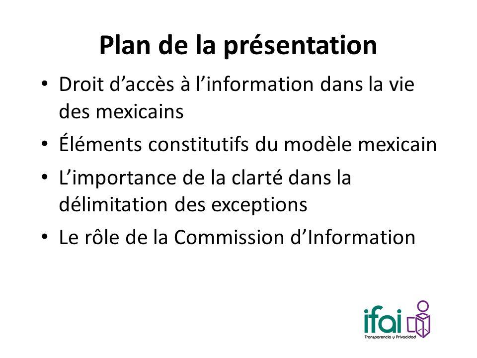 Plan de la présentation Droit daccès à linformation dans la vie des mexicains Éléments constitutifs du modèle mexicain Limportance de la clarté dans la délimitation des exceptions Le rôle de la Commission dInformation