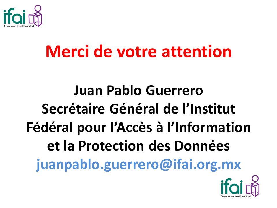 Merci de votre attention Juan Pablo Guerrero Secrétaire Général de lInstitut Fédéral pour lAccès à lInformation et la Protection des Données juanpablo.guerrero@ifai.org.mx