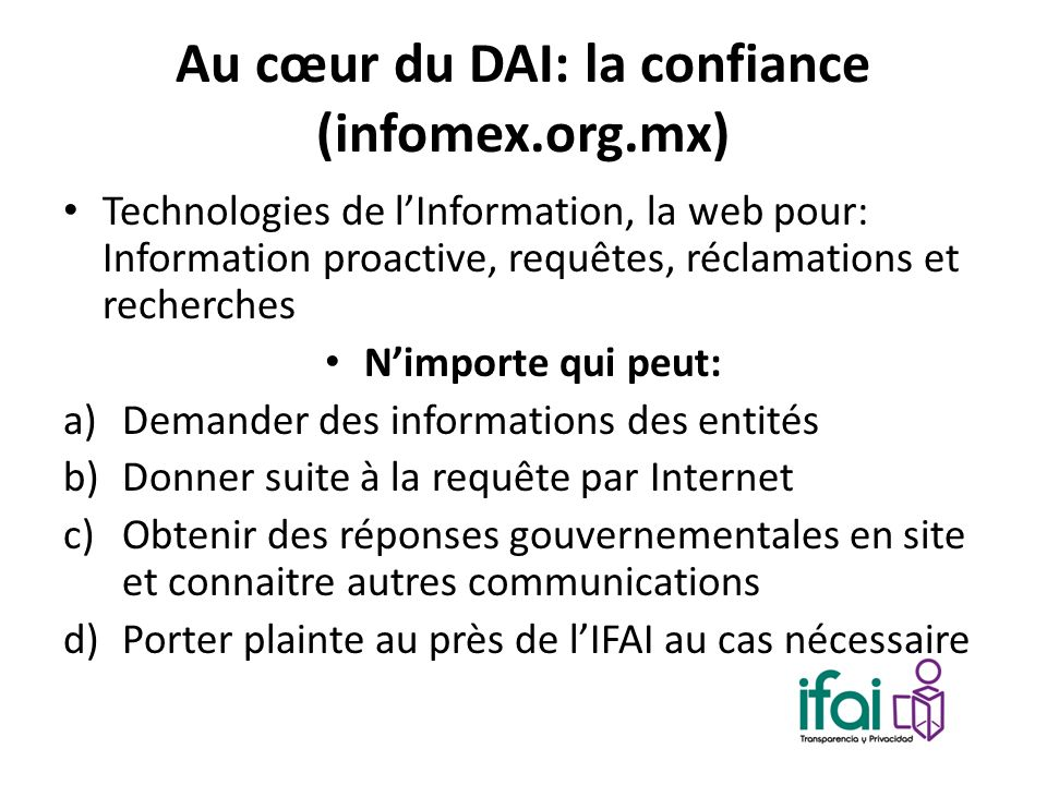 Au cœur du DAI: la confiance (infomex.org.mx) Technologies de lInformation, la web pour: Information proactive, requêtes, réclamations et recherches N